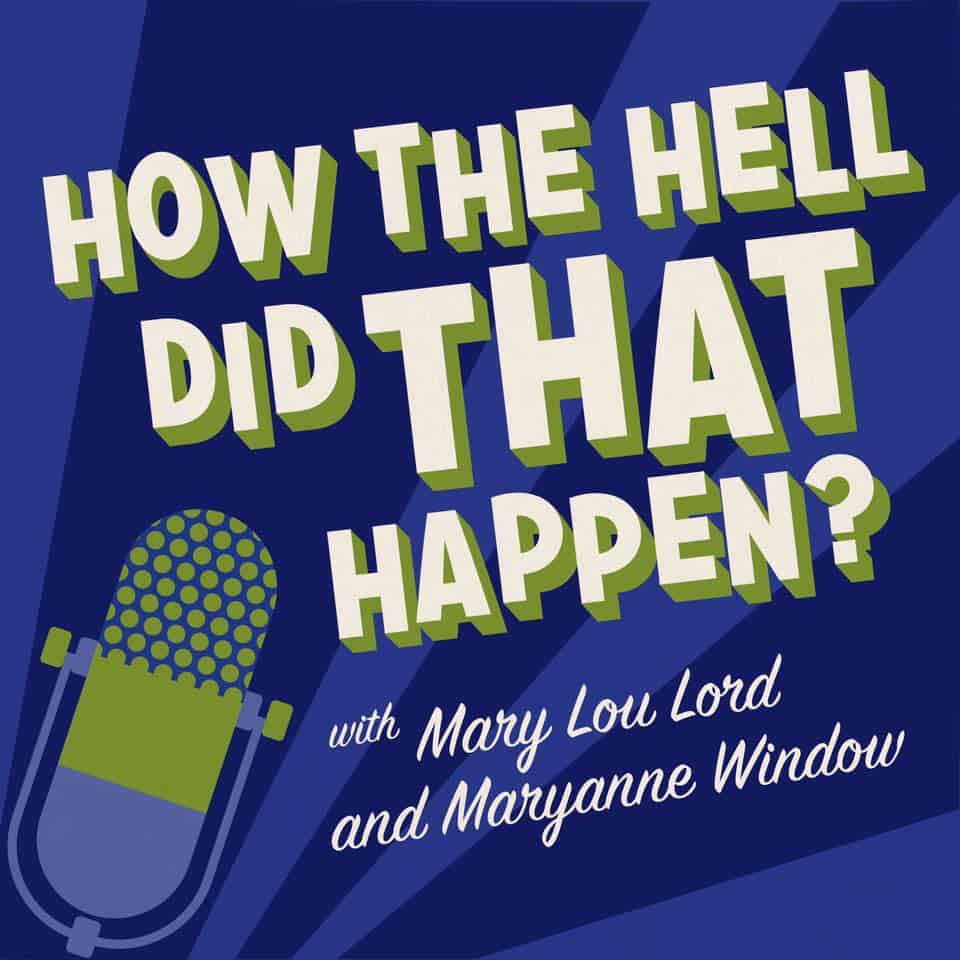 Scene News: How The Hell Did That Happen? A weekly podcast with hosts Mary Lou Lord and Maryanne Window